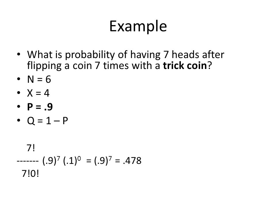 Example What is probability of having 7 heads after flipping a coin 7 times with a trick coin N = 6.