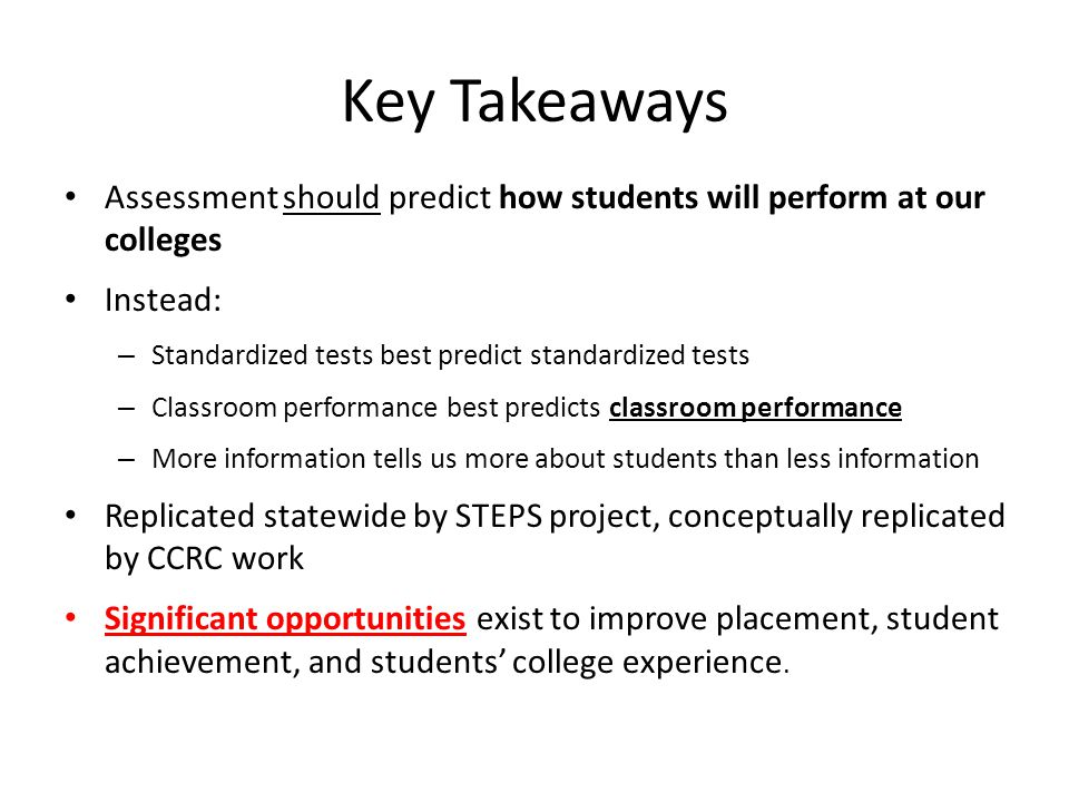 Key Takeaways Assessment should predict how students will perform at our colleges. Instead: Standardized tests best predict standardized tests.