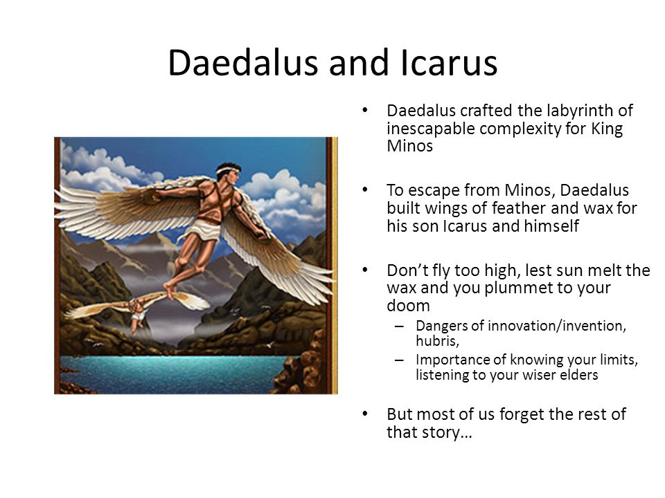 Daedalus and Icarus Daedalus crafted the labyrinth of inescapable complexity for King Minos.