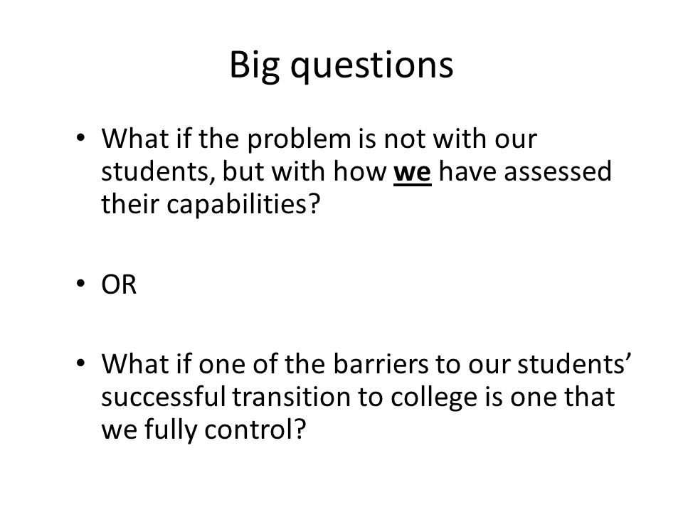 Big questions What if the problem is not with our students, but with how we have assessed their capabilities