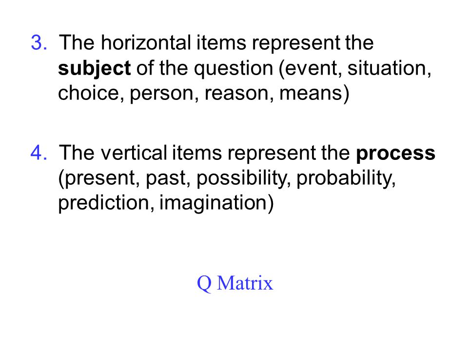 3. The horizontal items represent the subject of the question (event, situation, choice, person, reason, means)