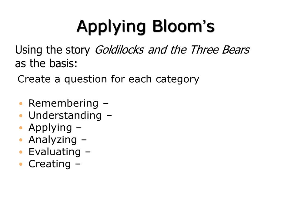 Applying Bloom's Using the story Goldilocks and the Three Bears as the basis: Create a question for each category.