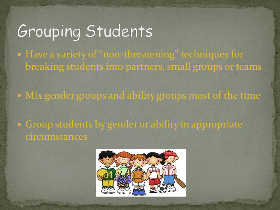 Grouping Students Have a variety of non-threatening techniques for breaking students into partners, small groups or teams.