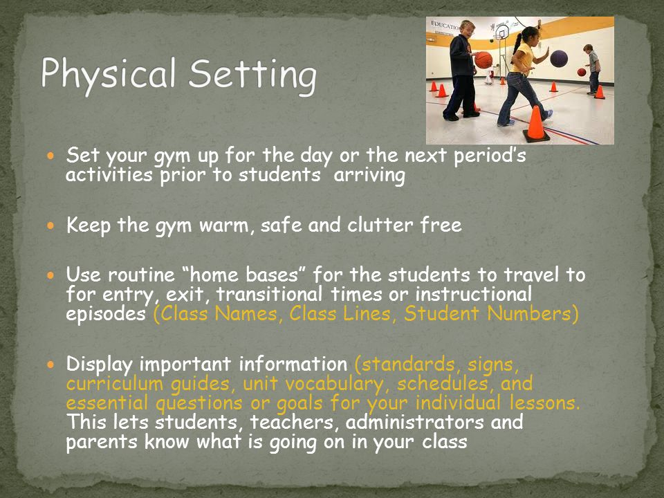Physical Setting Set your gym up for the day or the next period's activities prior to students arriving.