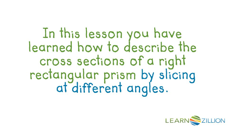 Review In this lesson you have learned how to describe the cross sections of a right rectangular prism by slicing at different angles.