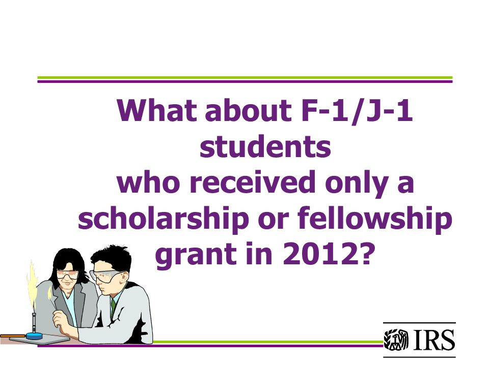 What about F-1/J-1 students who received only a scholarship or fellowship grant in 2012