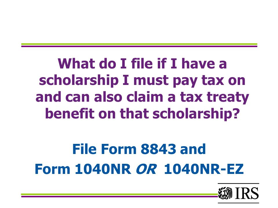 What do I file if I have a scholarship I must pay tax on and can also claim a tax treaty benefit on that scholarship