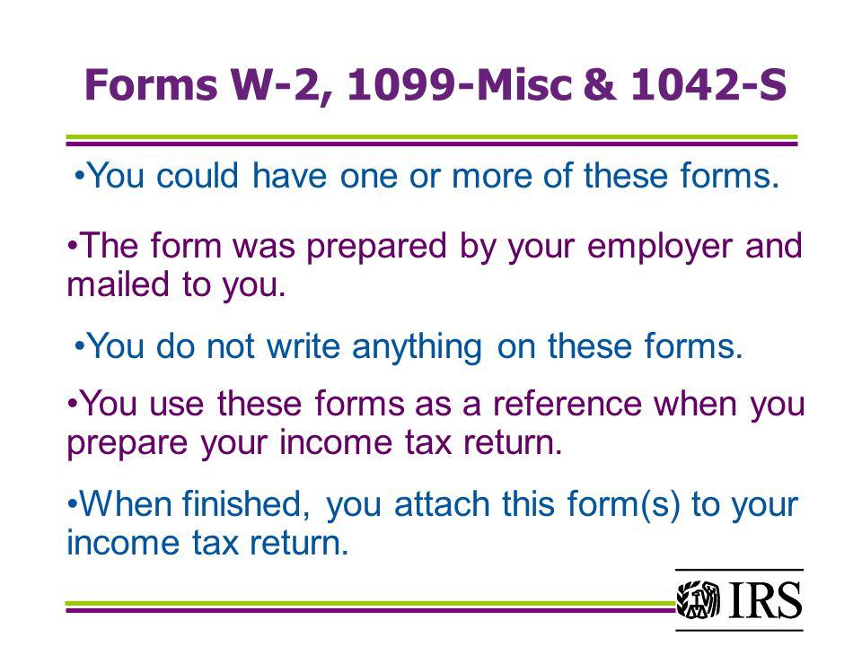Forms W-2, 1099-Misc & 1042-S You could have one or more of these forms. The form was prepared by your employer and mailed to you.