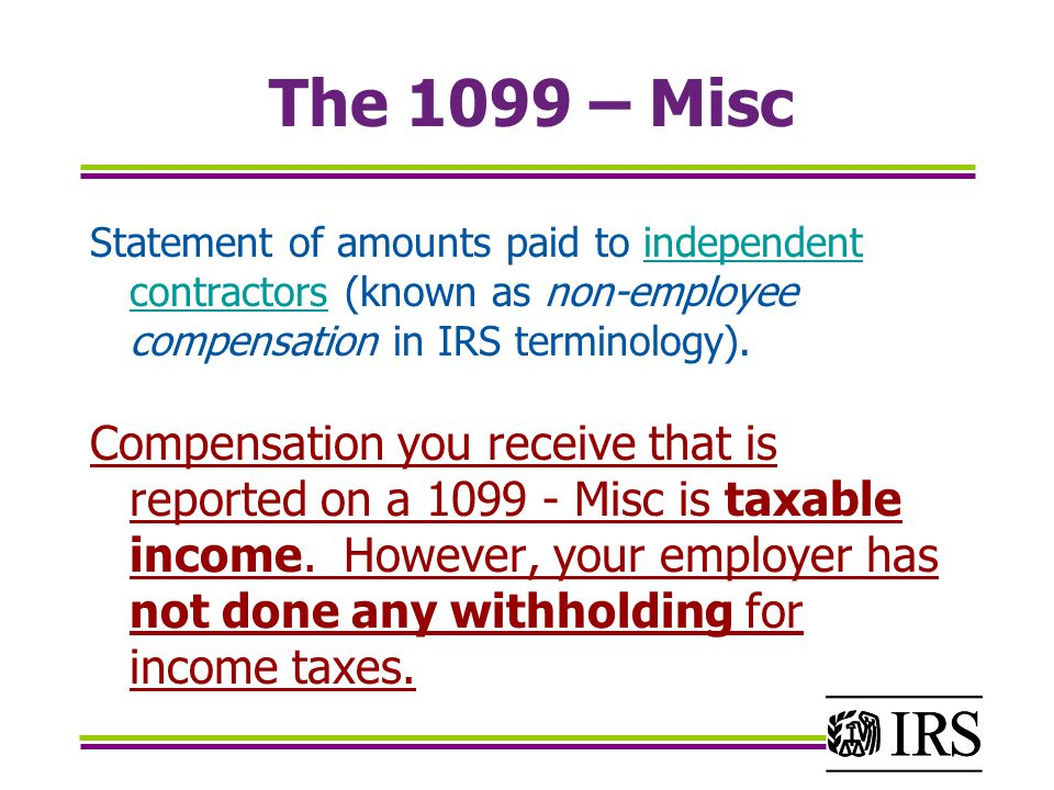 The 1099 – Misc Statement of amounts paid to independent contractors (known as non-employee compensation in IRS terminology).