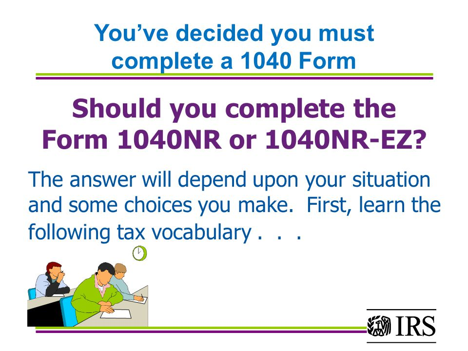 Should you complete the Form 1040NR or 1040NR-EZ