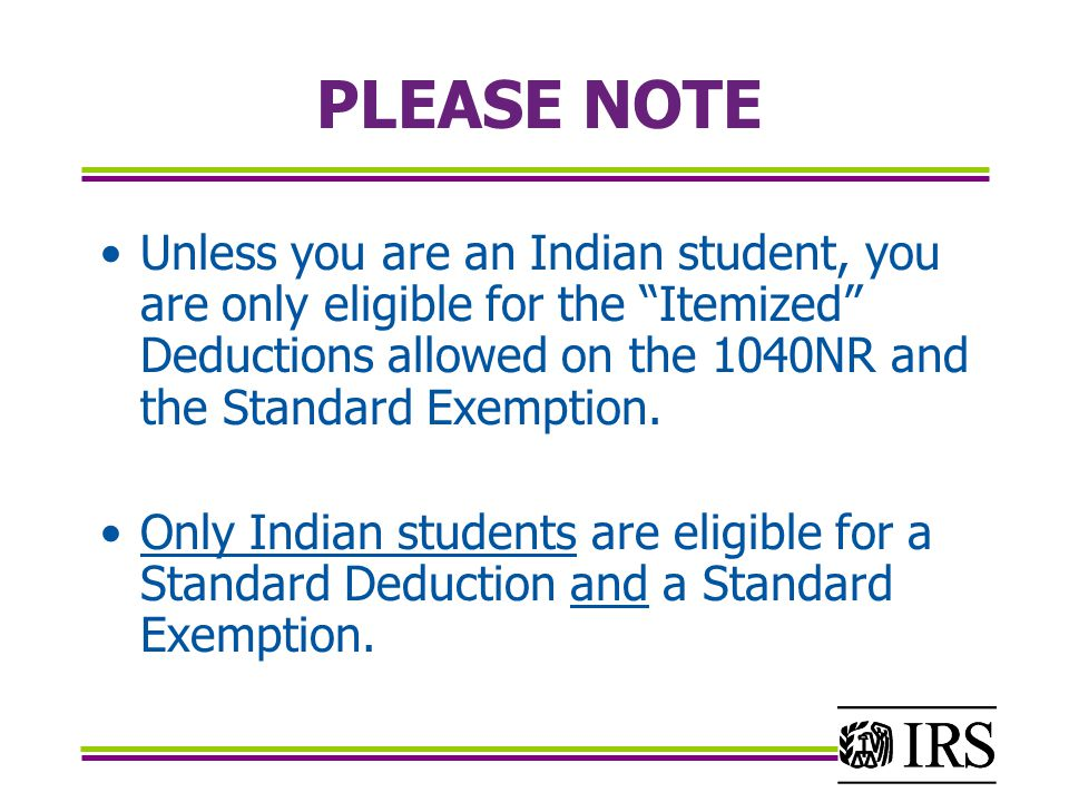 PLEASE NOTE Unless you are an Indian student, you are only eligible for the Itemized Deductions allowed on the 1040NR and the Standard Exemption.