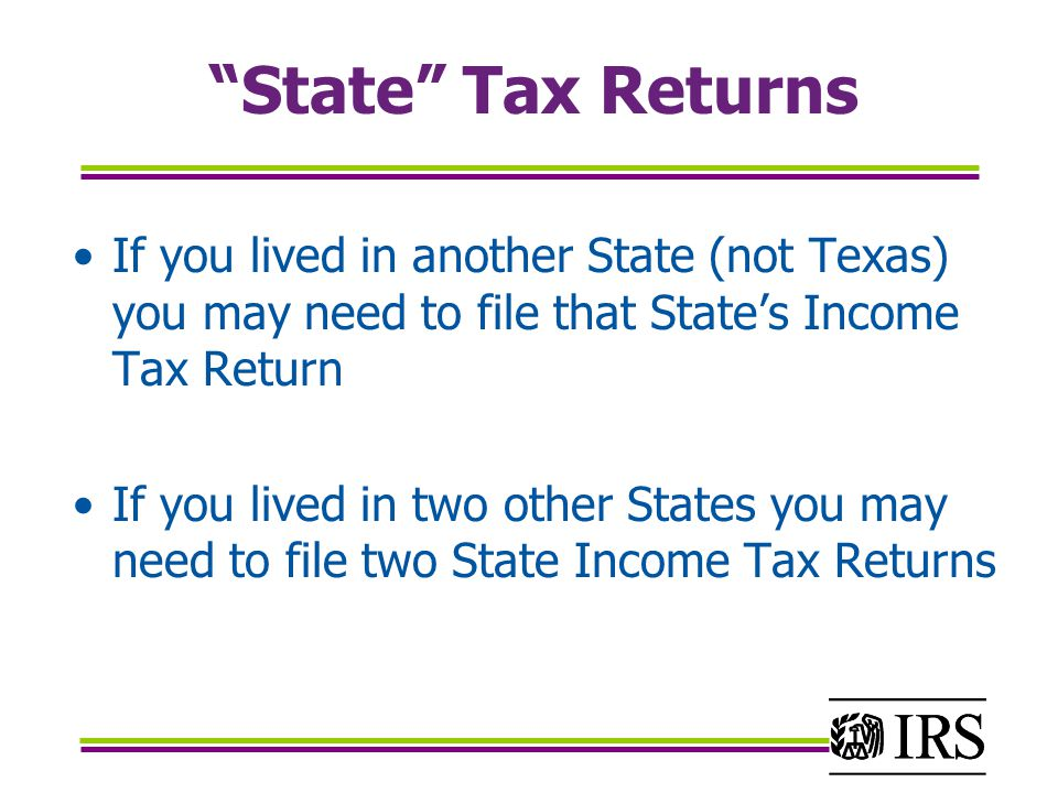 State Tax Returns If you lived in another State (not Texas) you may need to file that State's Income Tax Return.