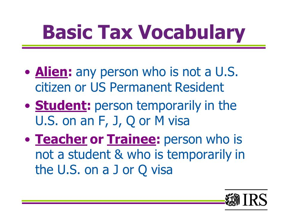 Basic Tax Vocabulary Alien: any person who is not a U.S. citizen or US Permanent Resident.