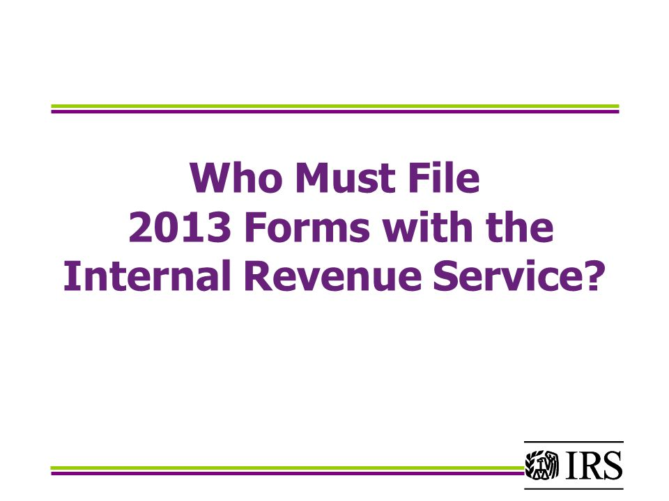 Who Must File 2013 Forms with the Internal Revenue Service