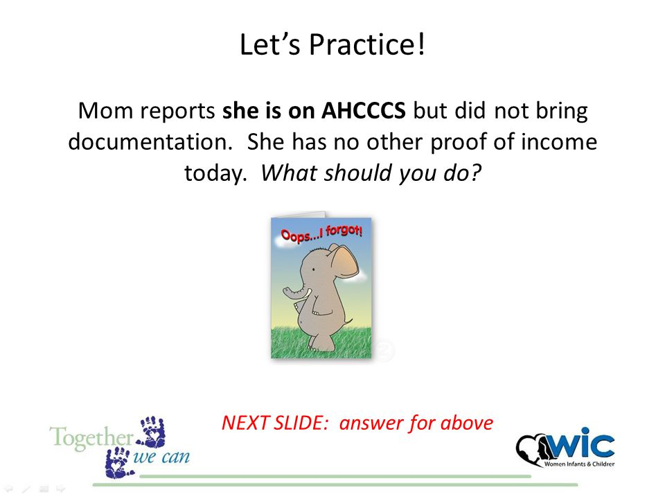 Let's Practice! Mom reports she is on AHCCCS but did not bring documentation. She has no other proof of income today. What should you do