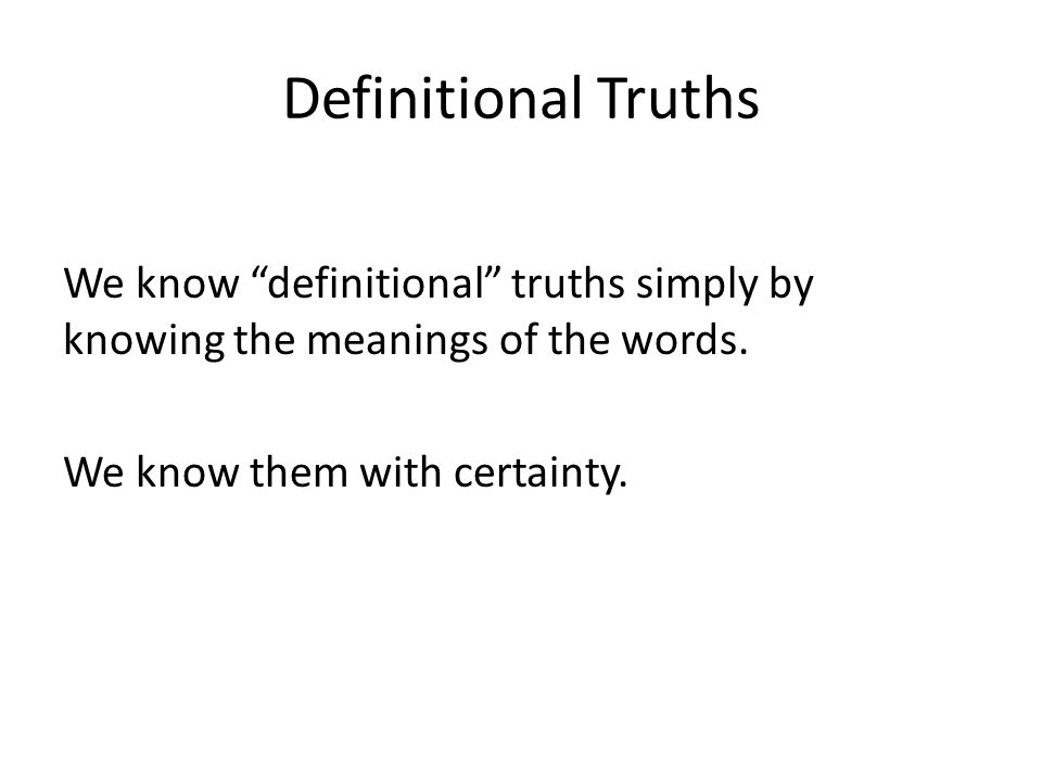 Definitional Truths We know definitional truths simply by knowing the meanings of the words.