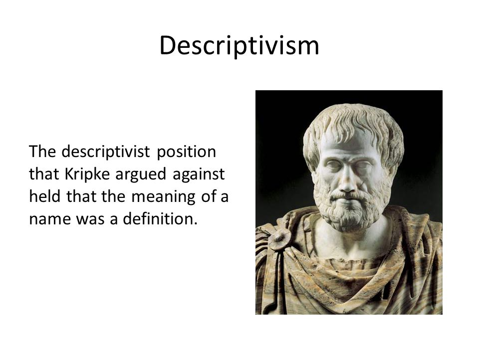 Descriptivism The descriptivist position that Kripke argued against held that the meaning of a name was a definition.
