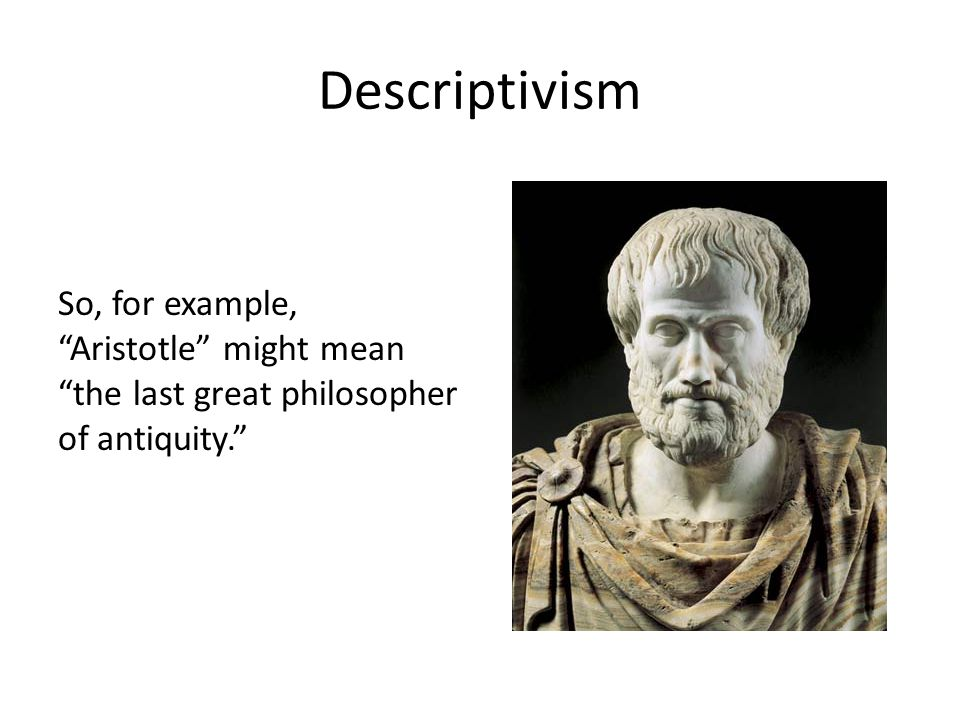 Descriptivism So, for example, Aristotle might mean the last great philosopher of antiquity.