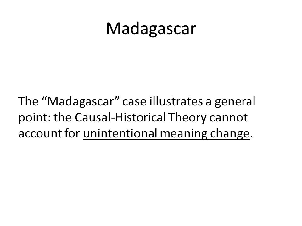 Madagascar The Madagascar case illustrates a general point: the Causal-Historical Theory cannot account for unintentional meaning change.
