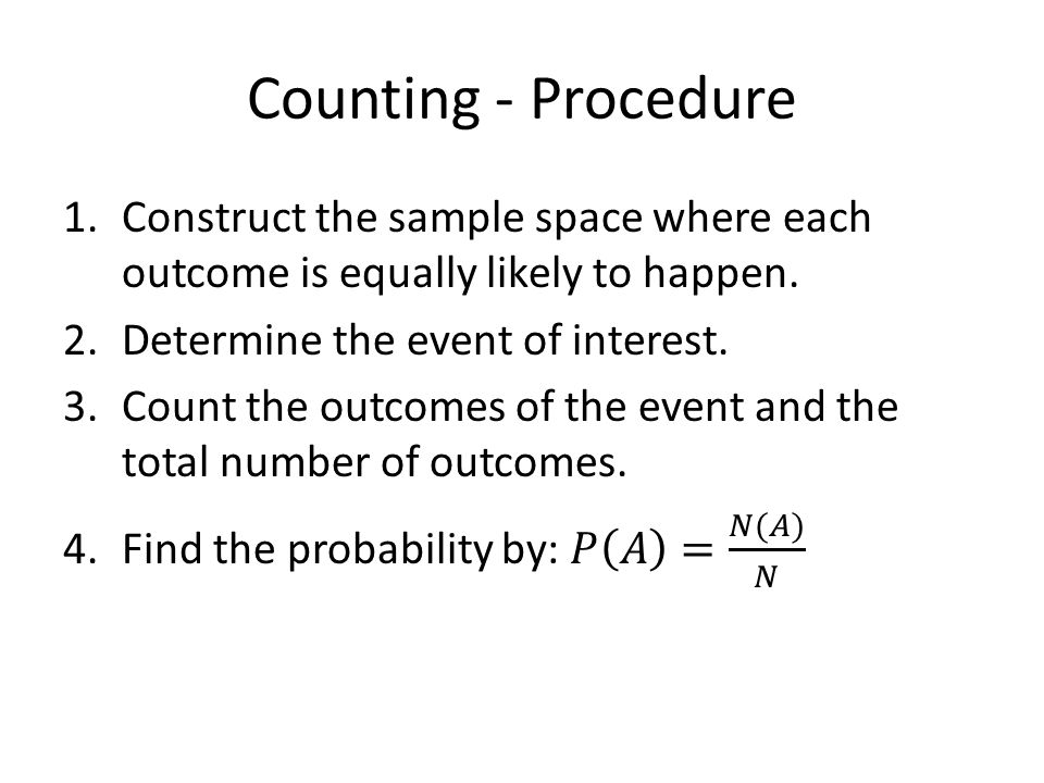 Counting - Procedure Construct the sample space where each outcome is equally likely to happen. Determine the event of interest.