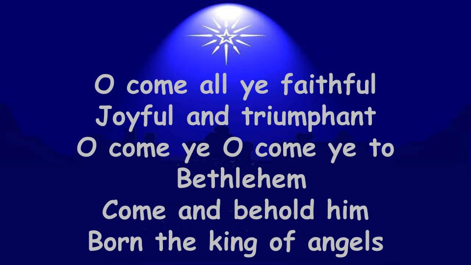 O come all ye faithful Joyful and triumphant. O come ye O come ye to. Bethlehem. Come and behold him.