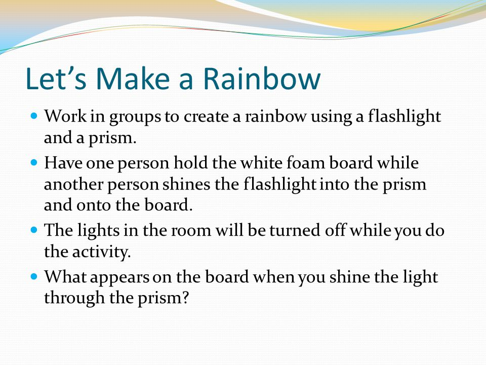 Let's Make a Rainbow Work in groups to create a rainbow using a flashlight and a prism.