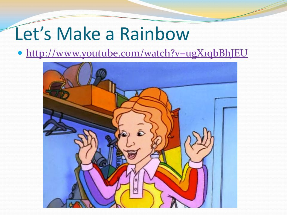 Let's Make a Rainbow http://www.youtube.com/watch v=ugX1qbBhJEU
