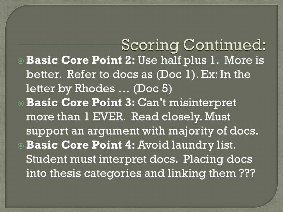 Scoring Continued: Basic Core Point 2: Use half plus 1. More is better. Refer to docs as (Doc 1). Ex: In the letter by Rhodes … (Doc 5)