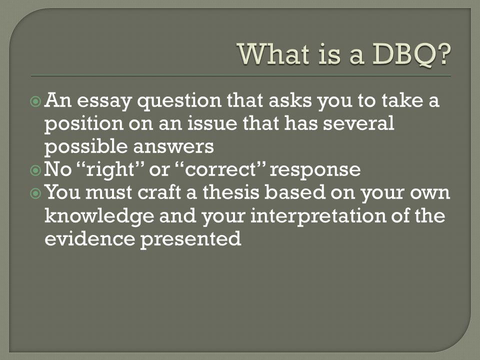 What is a DBQ An essay question that asks you to take a position on an issue that has several possible answers.