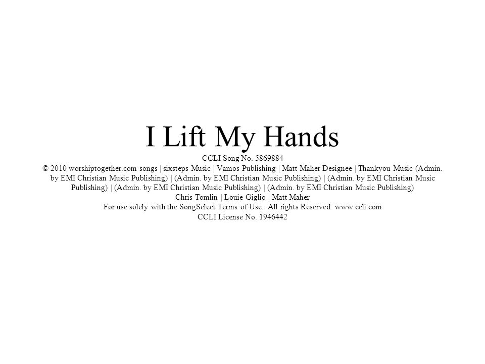 I Lift My Hands CCLI Song No. 5869884 © 2010 worshiptogether