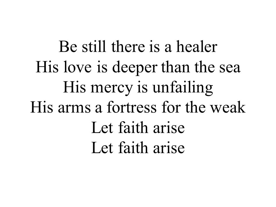 Be still there is a healer His love is deeper than the sea His mercy is unfailing His arms a fortress for the weak Let faith arise Let faith arise