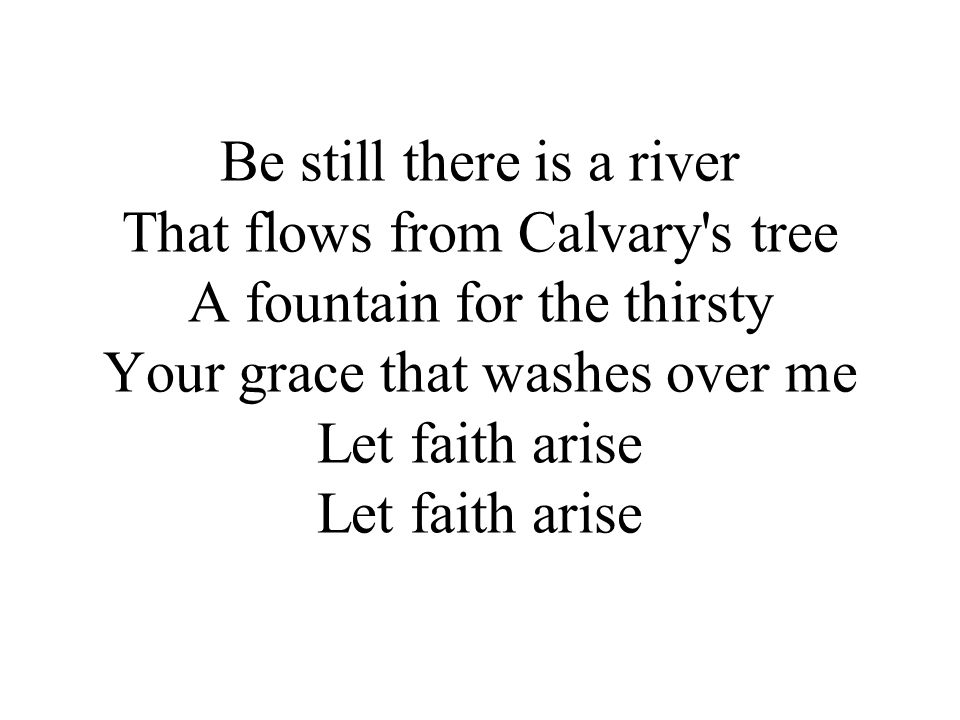 Be still there is a river That flows from Calvary s tree A fountain for the thirsty Your grace that washes over me Let faith arise Let faith arise