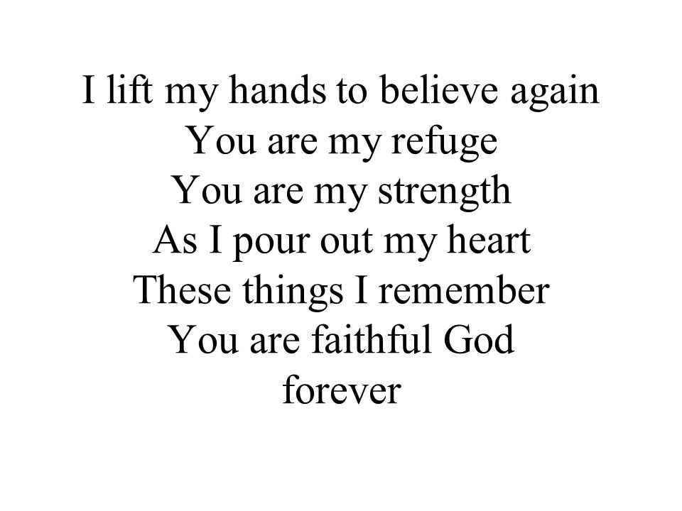 I lift my hands to believe again You are my refuge You are my strength As I pour out my heart These things I remember You are faithful God forever