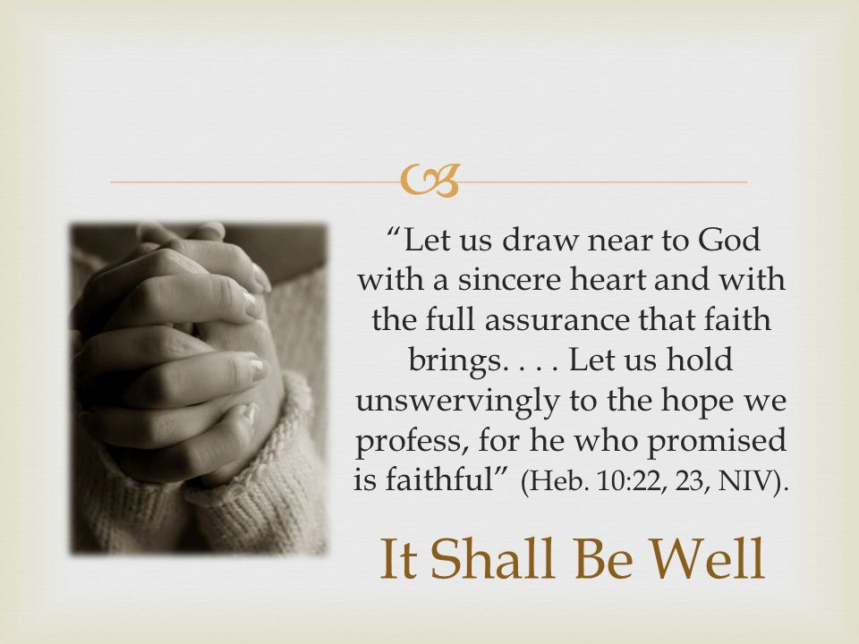 Let us draw near to God with a sincere heart and with the full assurance that faith brings. . . . Let us hold unswervingly to the hope we profess, for he who promised is faithful (Heb. 10:22, 23, NIV).