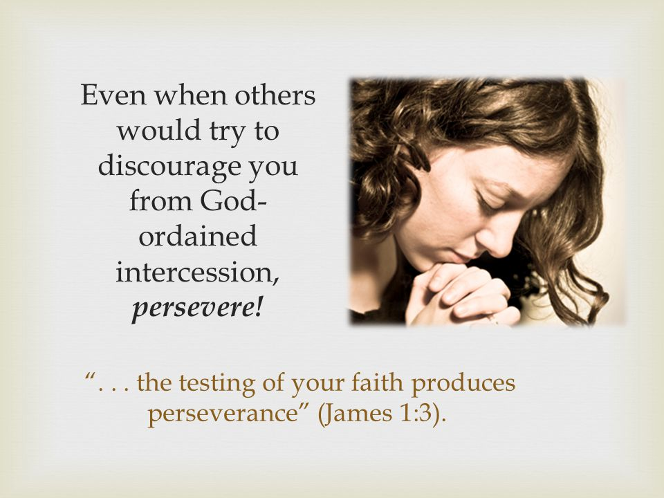 . . . the testing of your faith produces perseverance (James 1:3).