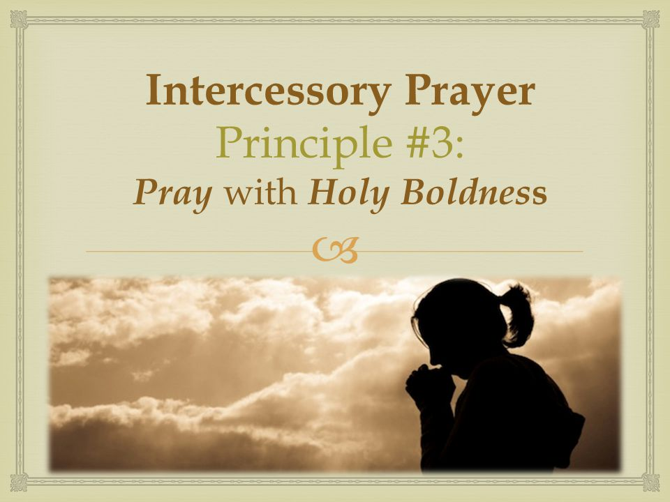 Intercessory Prayer Principle #3: Pray with Holy Boldness