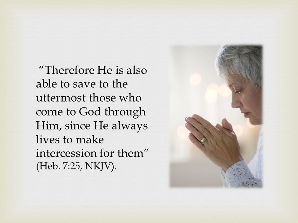 Therefore He is also able to save to the uttermost those who come to God through Him, since He always lives to make intercession for them (Heb.