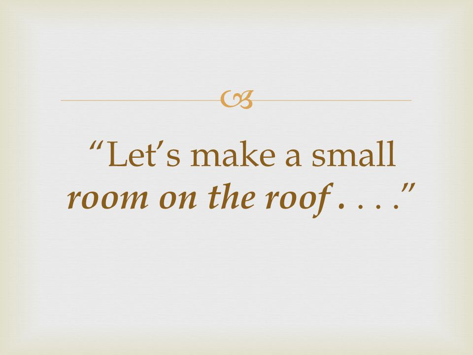 Let's make a small room on the roof . . . .