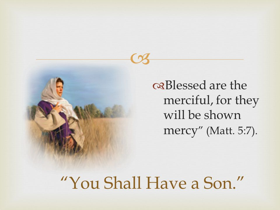 Blessed are the merciful, for they will be shown mercy (Matt. 5:7).