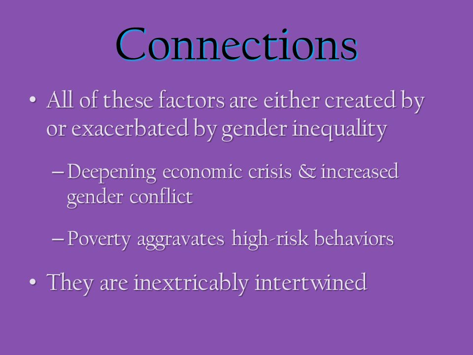 Connections All of these factors are either created by or exacerbated by gender inequality. Deepening economic crisis & increased gender conflict.