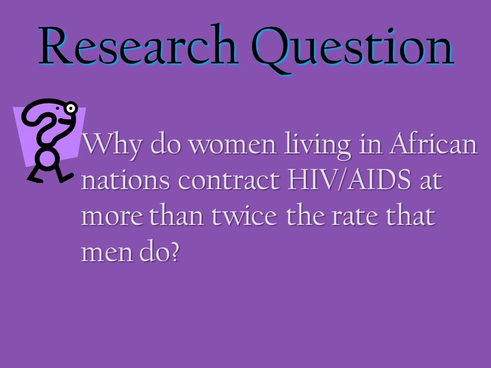 Research Question Why do women living in African nations contract HIV/AIDS at more than twice the rate that men do