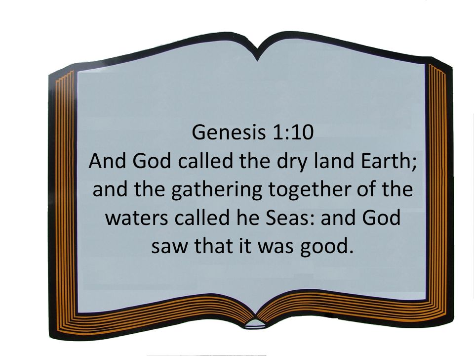 Genesis 1:10 And God called the dry land Earth; and the gathering together of the waters called he Seas: and God saw that it was good.