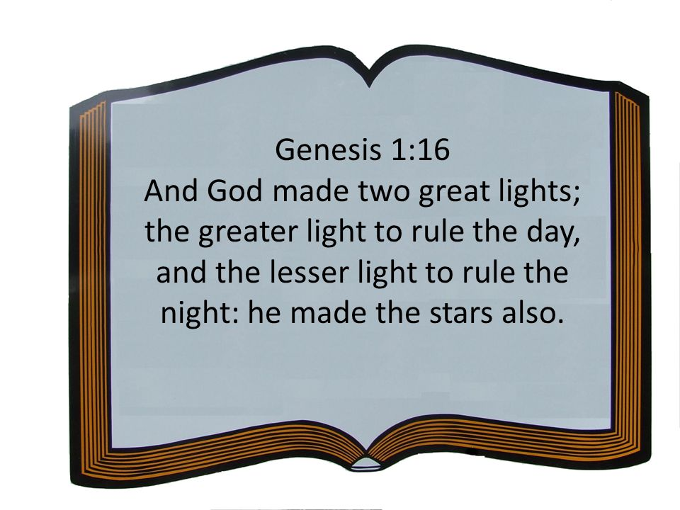 Genesis 1:16 And God made two great lights; the greater light to rule the day, and the lesser light to rule the night: he made the stars also.