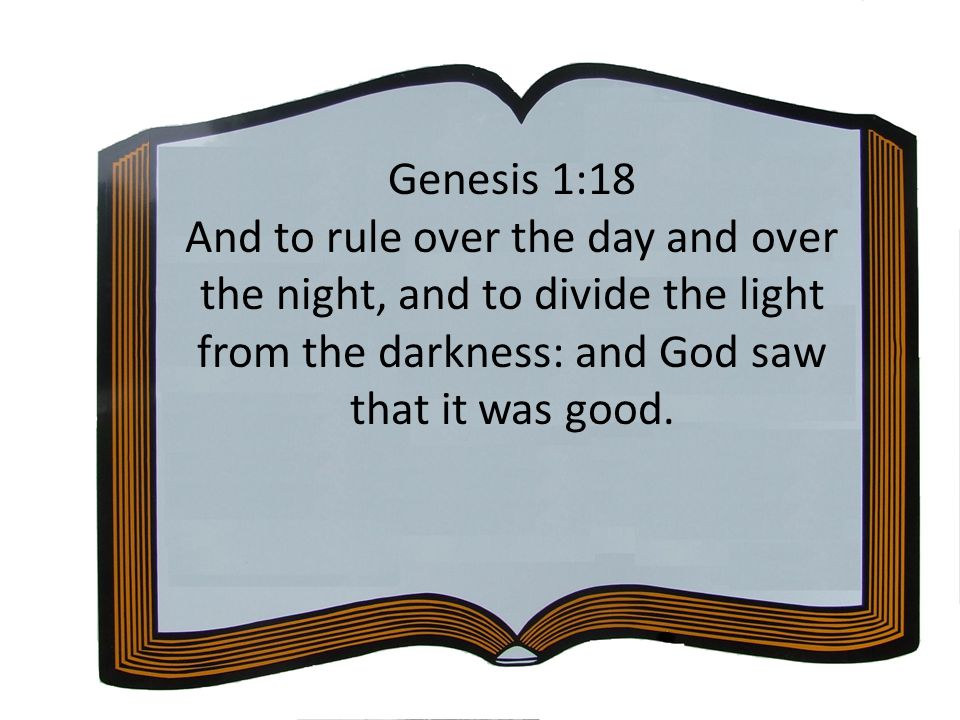 Genesis 1:18 And to rule over the day and over the night, and to divide the light from the darkness: and God saw that it was good.