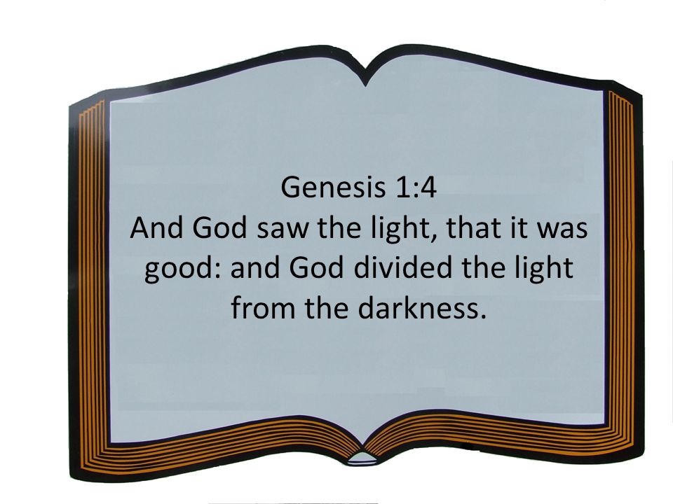 Genesis 1:4 And God saw the light, that it was good: and God divided the light from the darkness.