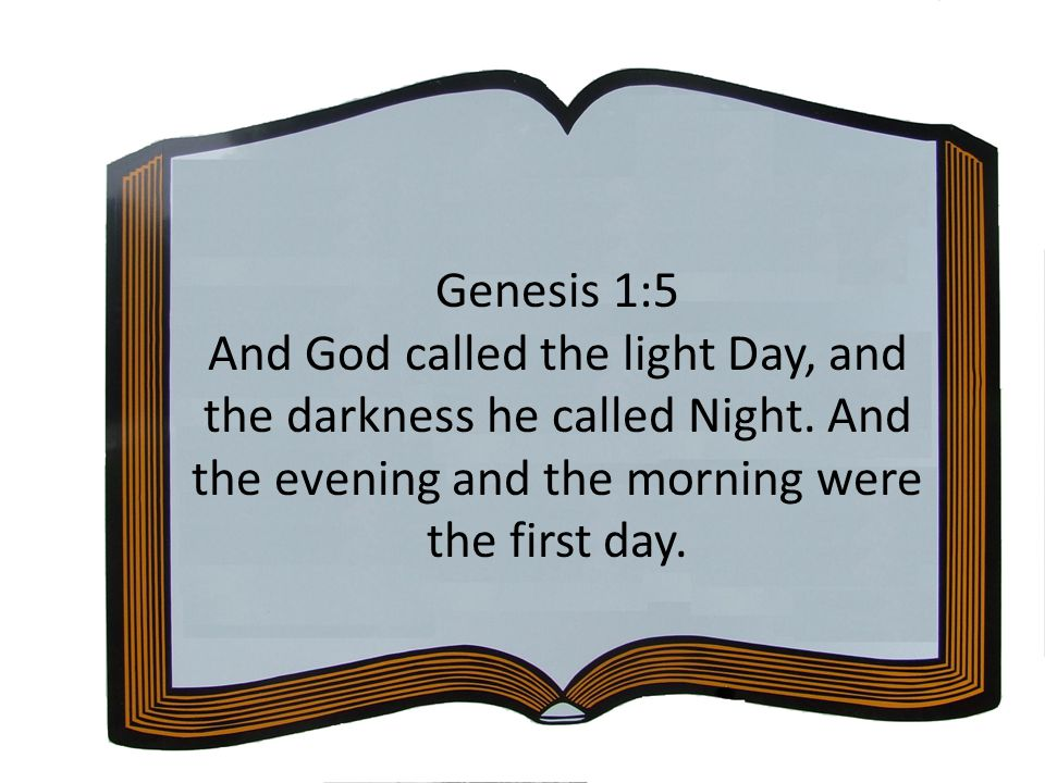 Genesis 1:5 And God called the light Day, and the darkness he called Night.