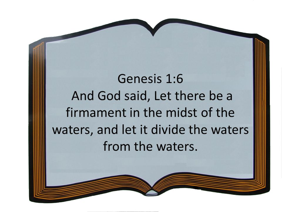 Genesis 1:6 And God said, Let there be a firmament in the midst of the waters, and let it divide the waters from the waters.