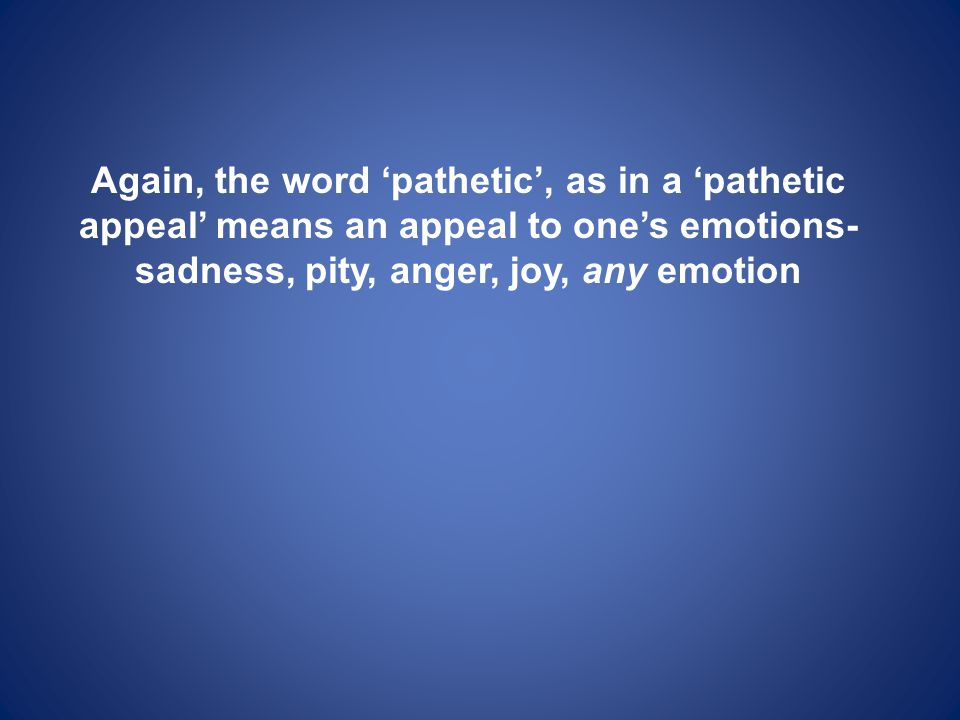 Again, the word 'pathetic', as in a 'pathetic appeal' means an appeal to one's emotions- sadness, pity, anger, joy, any emotion