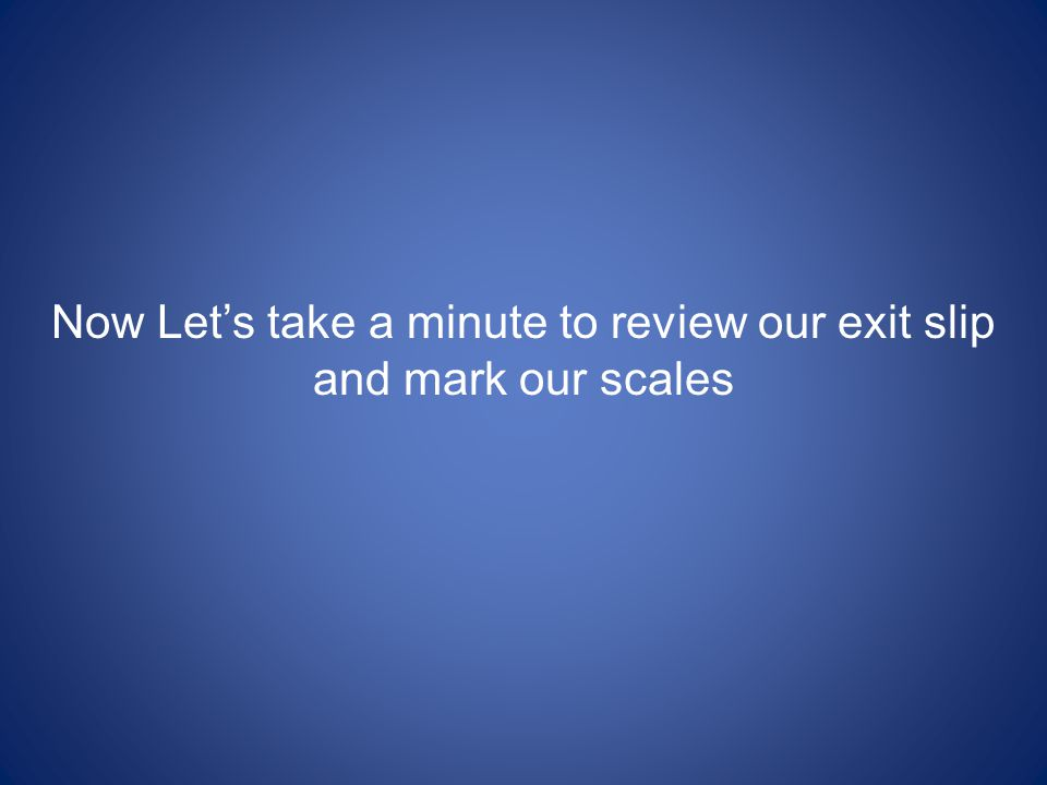 Now Let's take a minute to review our exit slip and mark our scales