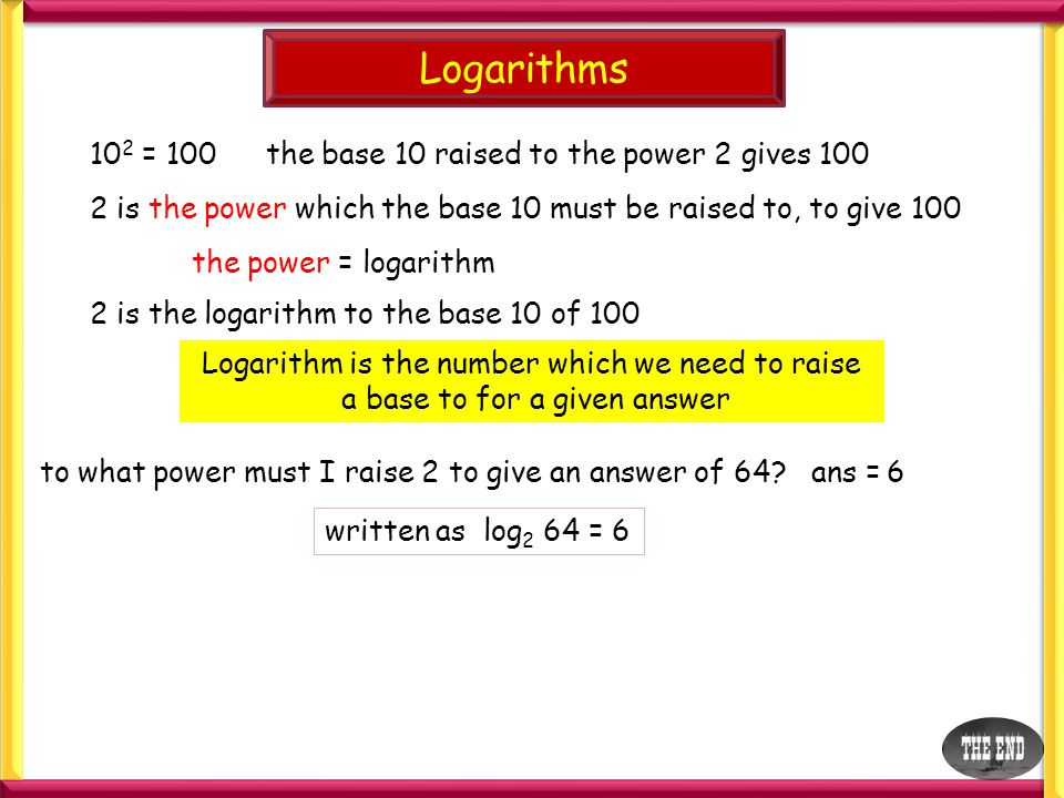 Logarithms 102 = 100 the base 10 raised to the power 2 gives 100